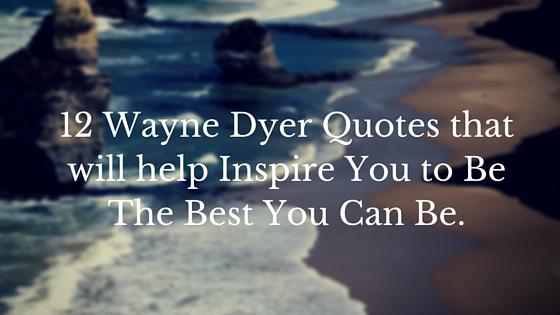 12 Wayne Dyer Quotes that will help Inspire